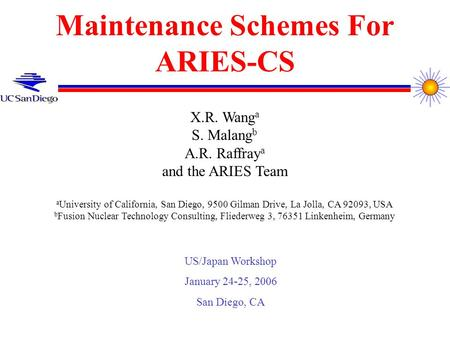 Maintenance Schemes For ARIES-CS X.R. Wang a S. Malang b A.R. Raffray a and the ARIES Team a University of California, San Diego, 9500 Gilman Drive, La.