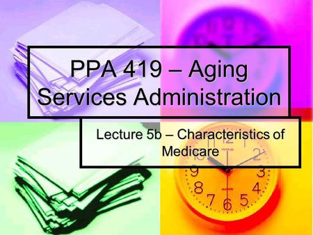 PPA 419 – Aging Services Administration Lecture 5b – Characteristics of Medicare.