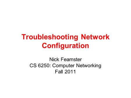 Troubleshooting Network Configuration Nick Feamster CS 6250: Computer Networking Fall 2011.