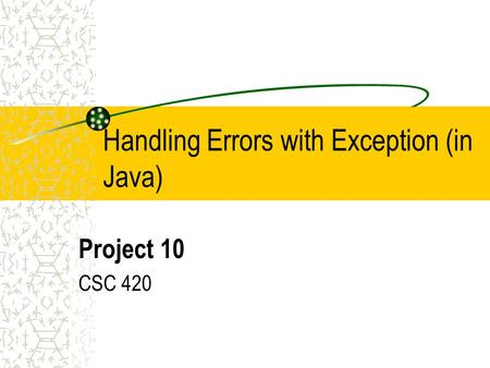 Handling Errors with Exception (in Java) Project 10 CSC 420.