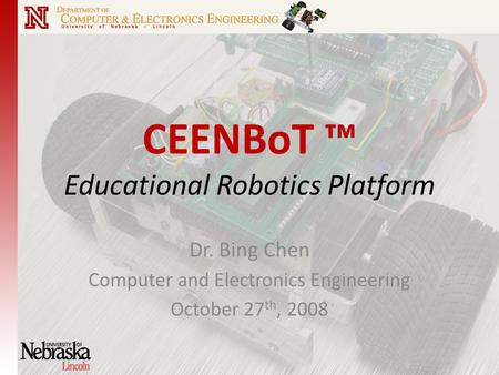 CEENBoT ™ Educational Robotics Platform Dr. Bing Chen Computer and Electronics Engineering October 27 th, 2008.
