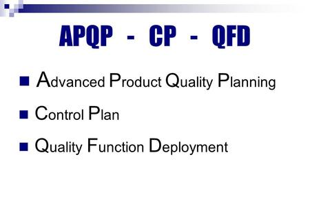 APQP - CP - QFD A dvanced P roduct Q uality P lanning C ontrol P lan Q uality F unction D eployment.