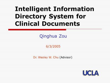 Intelligent Information Directory System for Clinical Documents Qinghua Zou 6/3/2005 Dr. Wesley W. Chu (Advisor)