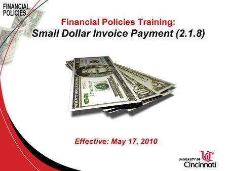Financial Policies Training: Small Dollar Invoice Payment (2.1.8) Effective: May 17, 2010.