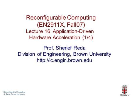 Reconfigurable Computing S. Reda, Brown University Reconfigurable Computing (EN2911X, Fall07) Lecture 16: Application-Driven Hardware Acceleration (1/4)