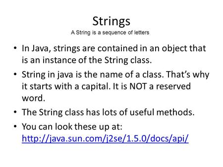 Strings In Java, strings are contained in an object that is an instance of the String class. String in java is the name of a class. That's why it starts.