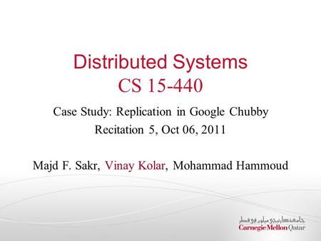 Distributed Systems CS 15-440 Case Study: Replication in Google Chubby Recitation 5, Oct 06, 2011 Majd F. Sakr, Vinay Kolar, Mohammad Hammoud.