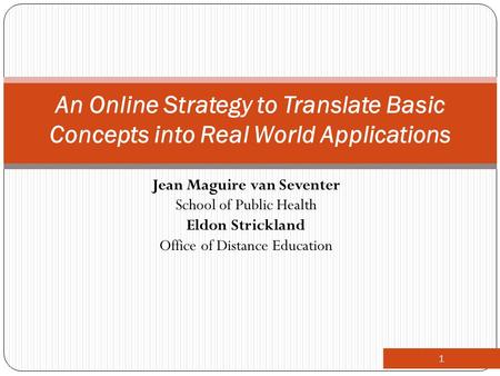 Jean Maguire van Seventer School of Public Health Eldon Strickland Office of Distance Education 1 An Online Strategy to Translate Basic Concepts into Real.