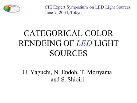 CATEGORICAL COLOR RENDEING OF LED LIGHT SOURCES H. Yaguchi, N. Endoh, T. Moriyama and S. Shioiri CIE Expert Symposium on LED Light Sources June 7, 2004,