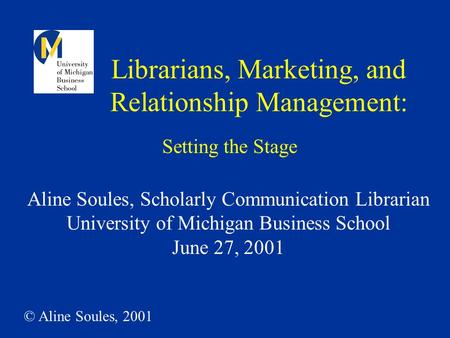 © Aline Soules, 2001 Librarians, Marketing, and Relationship Management: Aline Soules, Scholarly Communication Librarian University of Michigan Business.