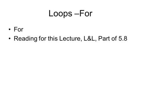 Loops –For For Reading for this Lecture, L&L, Part of 5.8.