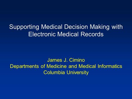 Supporting Medical Decision Making with Electronic Medical Records James J. Cimino Departments of Medicine and Medical Informatics Columbia University.
