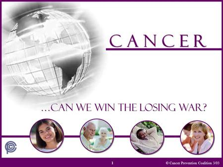 © Cancer Prevention Coalition 3/03 C A N C E R …Can we win the losing war? 1.