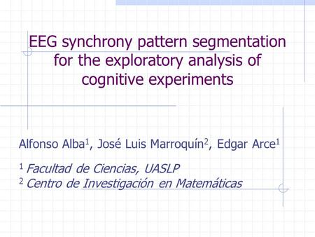 EEG synchrony pattern segmentation for the exploratory analysis of cognitive experiments Alfonso Alba1, José Luis Marroquín2, Edgar Arce1 1 Facultad de.