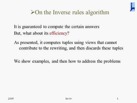 2005lav-iv1  On the Inverse rules algorithm It is guaranteed to compute the certain answers But, what about its efficiency? As presented, it computes.