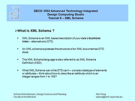 DECO 3002 Advanced Technology Integrated Design Computing Studio Tutorial 6 – XML Schema School of Architecture, Design Science and Planning Faculty of.