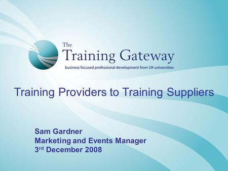 Training Providers to Training Suppliers Sam Gardner Marketing and Events Manager 3 rd December 2008.