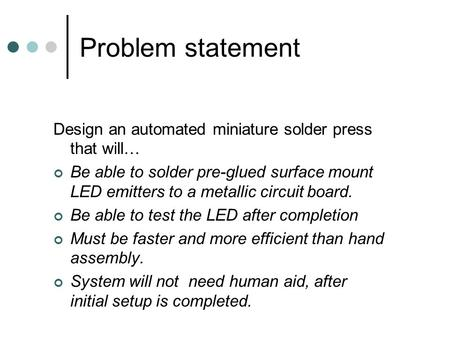 Problem statement Design an automated miniature solder press that will… Be able to solder pre-glued surface mount LED emitters to a metallic circuit board.