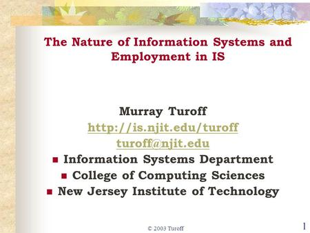 © 2003 Turoff 1 The Nature of Information Systems and Employment in IS Murray Turoff  Information Systems Department.