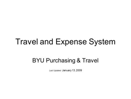 Travel and Expense System BYU Purchasing & Travel Last Updated January 13, 2009.