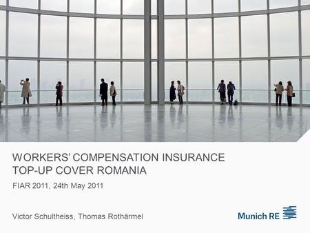 WORKERS' COMPENSATION INSURANCE TOP-UP COVER ROMANIA Victor Schultheiss, Thomas Rothärmel FIAR 2011, 24th May 2011.