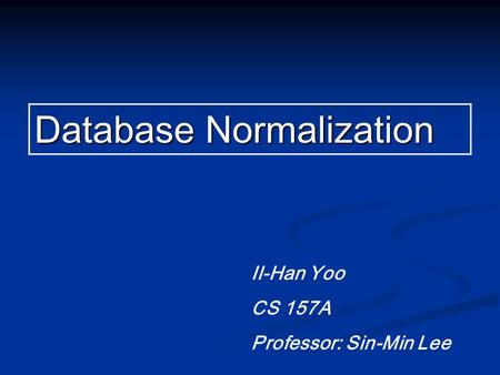Database Normalization Il-Han Yoo CS 157A Professor: Sin-Min Lee.