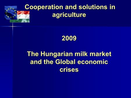 Cooperation and solutions in agriculture 2009 The Hungarian milk market and the Global economic crises Cooperation and solutions in agriculture 2009 The.