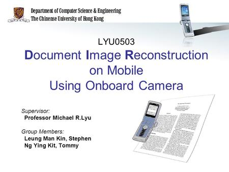 LYU0503 Document Image Reconstruction on Mobile Using Onboard Camera Supervisor: Professor Michael R.Lyu Group Members: Leung Man Kin, Stephen Ng Ying.