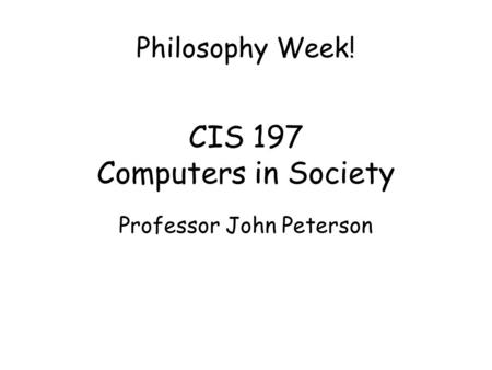 CIS 197 Computers in Society Professor John Peterson Philosophy Week!