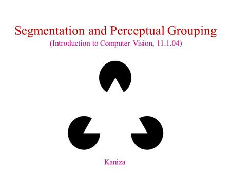 Segmentation and Perceptual Grouping Kaniza (Introduction to Computer Vision, 11.1.04)