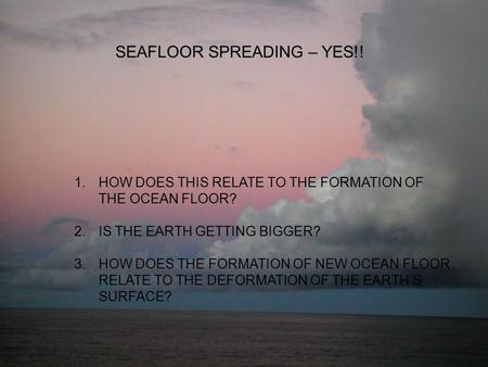SEAFLOOR SPREADING – YES!! 1.HOW DOES THIS RELATE TO THE FORMATION OF THE OCEAN FLOOR? 2.IS THE EARTH GETTING BIGGER? 3.HOW DOES THE FORMATION OF NEW OCEAN.