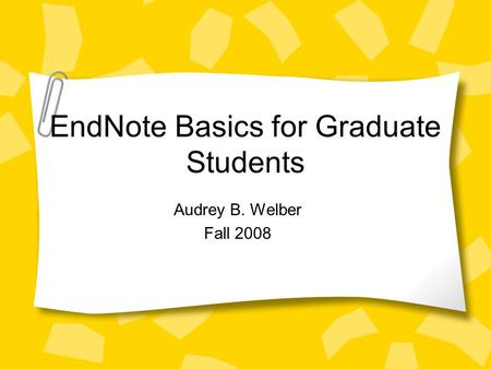 EndNote Basics for Graduate Students Audrey B. Welber Fall 2008.
