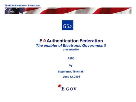 E  Authentication Federation The enabler of Electronic Government! presented to AIPC by Stephen A. Timchak June 12, 2005 The E-Authentication Federation.