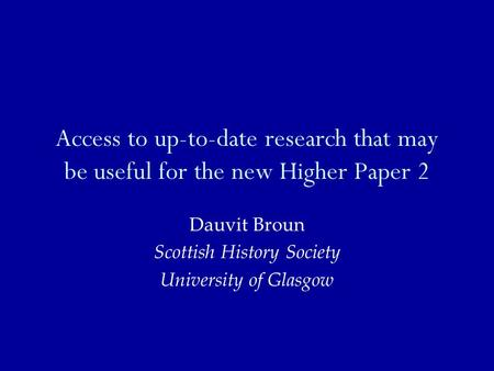 Access to up-to-date research that may be useful for the new Higher Paper 2 Dauvit Broun Scottish History Society University of Glasgow.