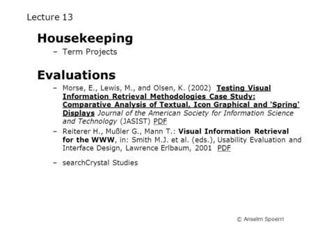 © Anselm Spoerri Lecture 13 Housekeeping –Term Projects Evaluations –Morse, E., Lewis, M., and Olsen, K. (2002) Testing Visual Information Retrieval Methodologies.