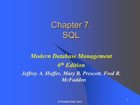 1 © Prentice Hall, 2002 Chapter 7: SQL Modern Database Management 6 th Edition Jeffrey A. Hoffer, Mary B. Prescott, Fred R. McFadden.