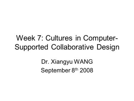 Week 7: Cultures in Computer- Supported Collaborative Design Dr. Xiangyu WANG September 8 th 2008.