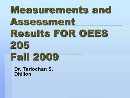 Measurements and Assessment Results FOR OEES 205 Fall 2009 Dr. Tarlochan S. Dhillon.