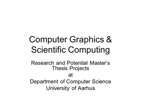 Computer Graphics & Scientific Computing Research and Potential Master's Thesis Projects at Department of Computer Science University of Aarhus.