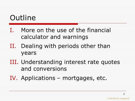 © 2002 David A. Stangeland 0 Outline I.More on the use of the financial calculator and warnings II.Dealing with periods other than years III.Understanding.