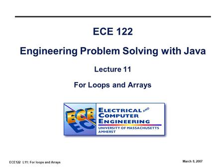 ECE122 L11: For loops and Arrays March 8, 2007 ECE 122 Engineering Problem Solving with Java Lecture 11 For Loops and Arrays.