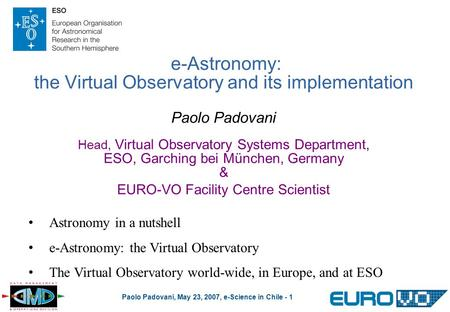 Paolo Padovani, May 23, 2007, e-Science in Chile - 1 e-<strong>Astronomy</strong>: the Virtual Observatory <strong>and</strong> its implementation Paolo Padovani Head, Virtual Observatory.