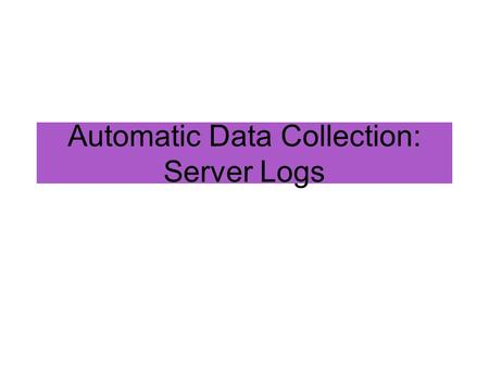 Automatic Data Collection: Server Logs As with all methods, have to ask: What are the goals for your system? –What constitutes success, or good quality.