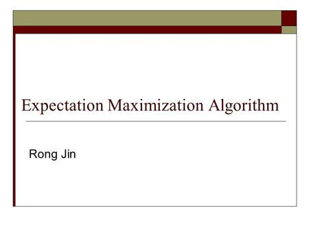 Expectation Maximization Algorithm Rong Jin. A Mixture Model Problem  Apparently, the dataset consists of two modes  How can we automatically identify.
