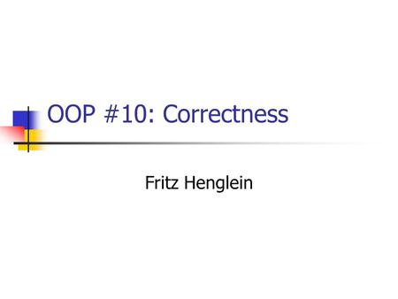 OOP #10: Correctness Fritz Henglein. Wrap-up: Types A type is a collection of objects with common behavior (operations and properties). (Abstract) types.