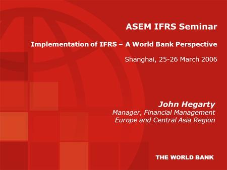 ASEM IFRS Seminar Implementation of IFRS – A World Bank Perspective Shanghai, 25-26 March 2006 John Hegarty Manager, Financial Management Europe and Central.
