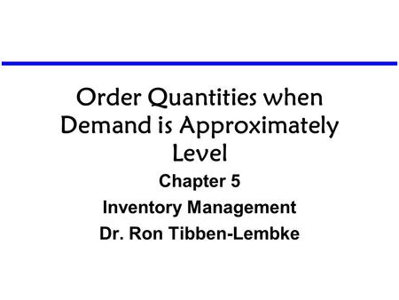 Order Quantities when Demand is Approximately Level Chapter 5 Inventory Management Dr. Ron Tibben-Lembke.