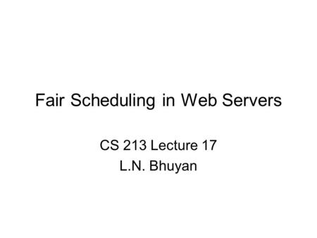 Fair Scheduling in Web Servers CS 213 Lecture 17 L.N. Bhuyan.