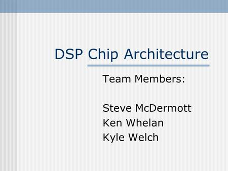 DSP Chip Architecture Team Members: Steve McDermott Ken Whelan Kyle Welch.