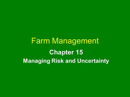 Farm Management Chapter 15 Managing Risk and Uncertainty.